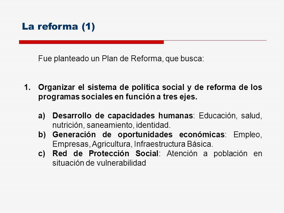 Fue planteado un Plan de Reforma, que busca: 1.Organizar el sistema de política social y de reforma de los programas sociales en función a tres ejes.