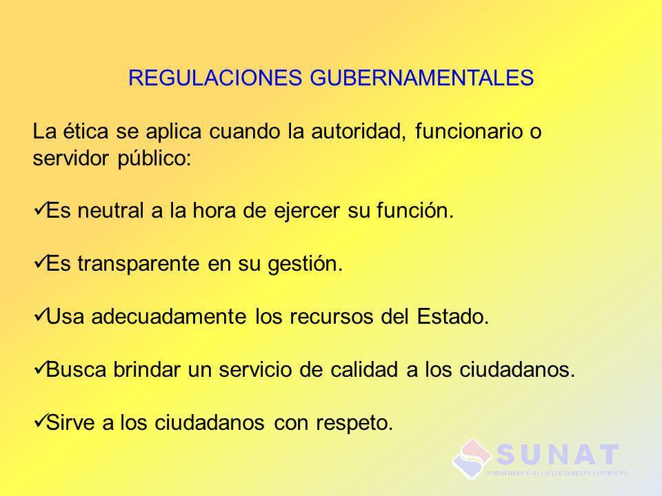REGULACIONES GUBERNAMENTALES La ética se aplica cuando la autoridad, funcionario o servidor público: Es neutral a la hora de ejercer su función. Es tr