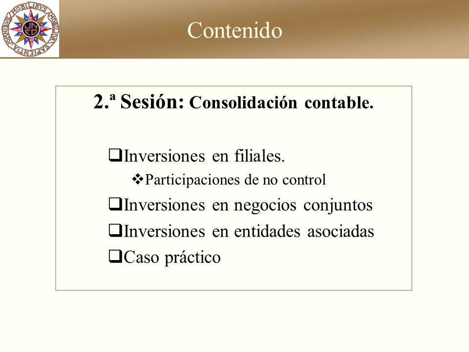 Contenido 2.ª Sesión: Consolidación contable. Inversiones en filiales. Participaciones de no control Inversiones en negocios conjuntos Inversiones en