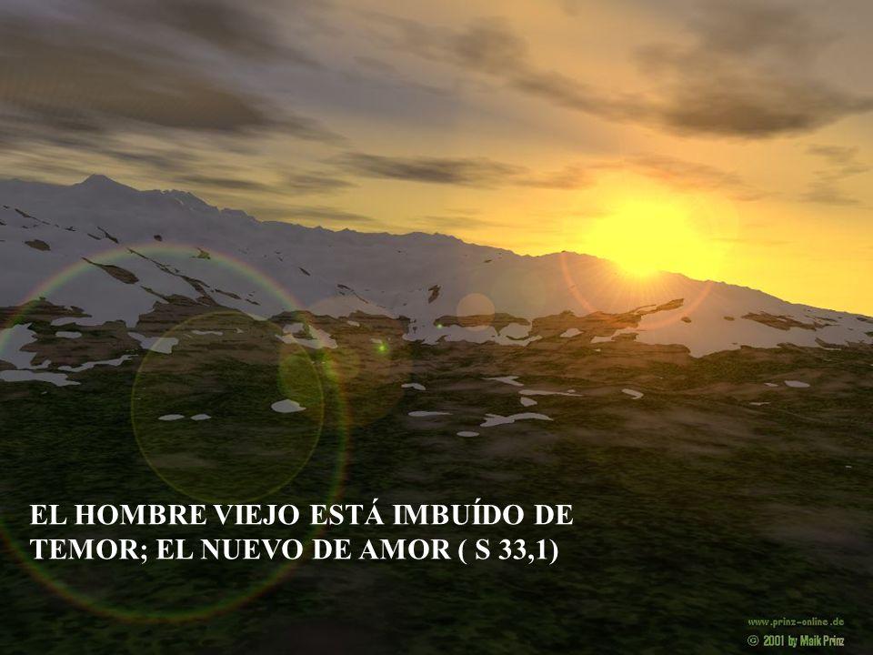 EL HOMBRE VIEJO ESTÁ IMBUÍDO DE TEMOR; EL NUEVO DE AMOR ( S 33,1)