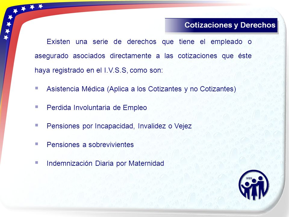 Existen una serie de derechos que tiene el empleado o asegurado asociados directamente a las cotizaciones que éste haya registrado en el I.V.S.S, como