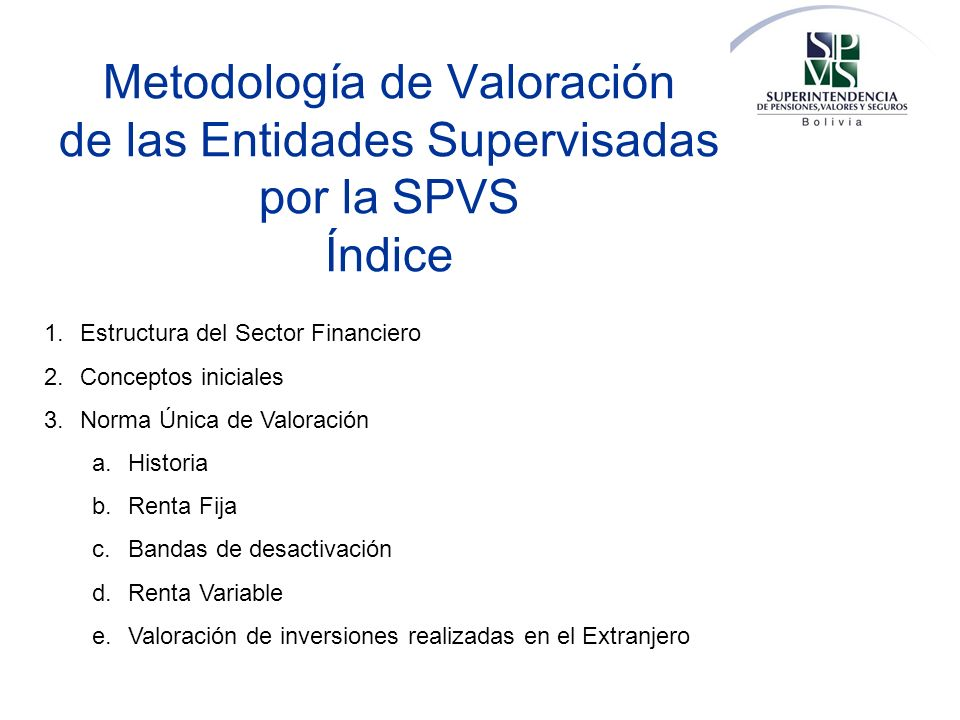 Metodología de Valoración de las Entidades Supervisadas por la SPVS Índice 1.Estructura del Sector Financiero 2.Conceptos iniciales 3.Norma Única de V