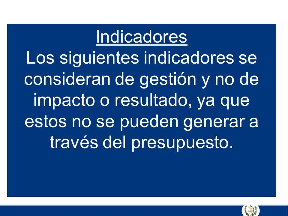 Indicadores Los siguientes indicadores se consideran de gestión y no de impacto o resultado, ya que estos no se pueden generar a través del presupuest