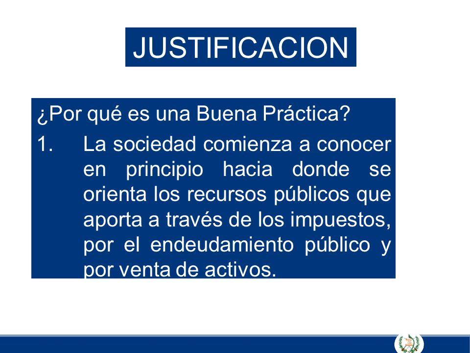 JUSTIFICACION ¿Por qué es una Buena Práctica? 1.La sociedad comienza a conocer en principio hacia donde se orienta los recursos públicos que aporta a