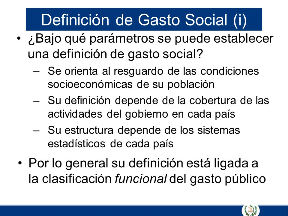 Definición de Gasto Social (i) ¿Bajo qué parámetros se puede establecer una definición de gasto social? –Se orienta al resguardo de las condiciones so