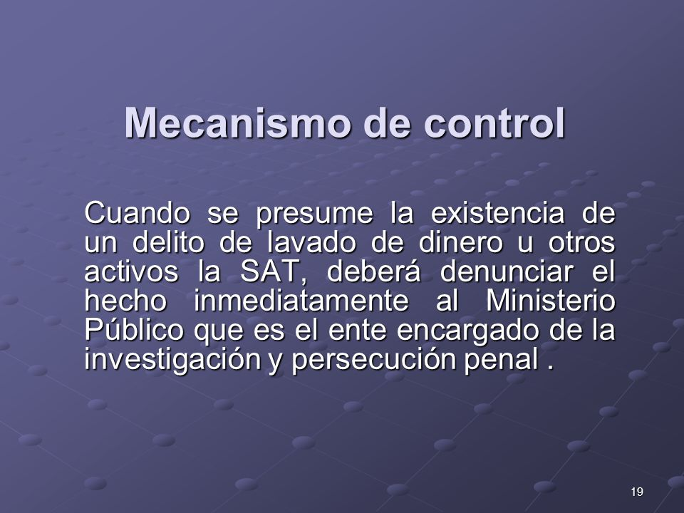 19 Mecanismo de control Cuando se presume la existencia de un delito de lavado de dinero u otros activos la SAT, deberá denunciar el hecho inmediatame