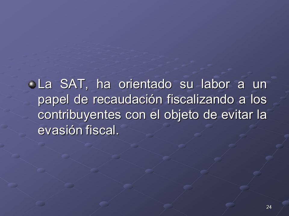24 La SAT, ha orientado su labor a un papel de recaudación fiscalizando a los contribuyentes con el objeto de evitar la evasión fiscal.