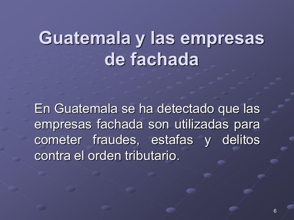 6 Guatemala y las empresas de fachada En Guatemala se ha detectado que las empresas fachada son utilizadas para cometer fraudes, estafas y delitos con