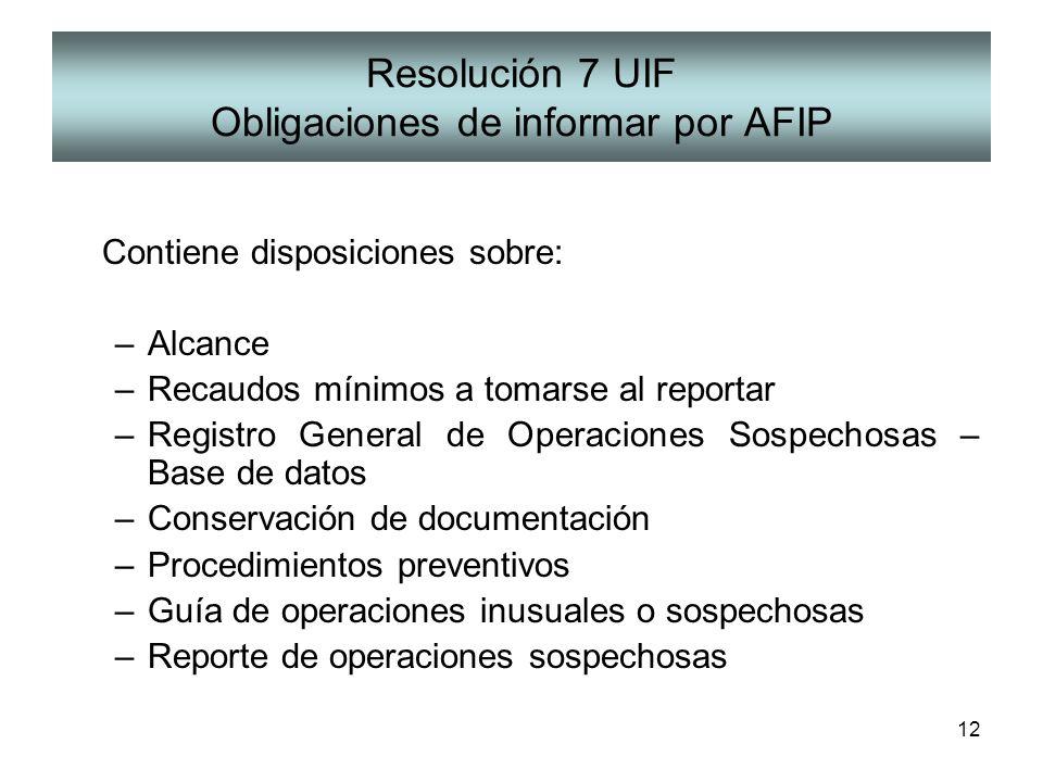 12 Resolución 7 UIF Obligaciones de informar por AFIP Contiene disposiciones sobre: –Alcance –Recaudos mínimos a tomarse al reportar –Registro General