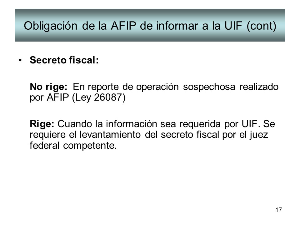 17 Obligación de la AFIP de informar a la UIF (cont) Secreto fiscal: No rige: En reporte de operación sospechosa realizado por AFIP (Ley 26087) Rige: