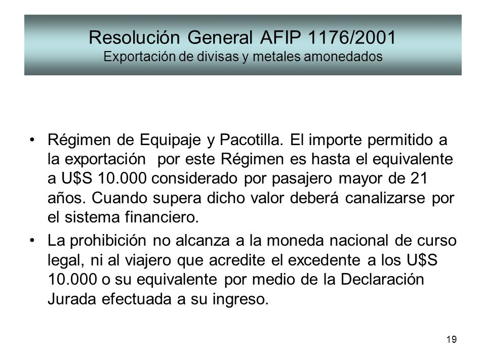 19 Resolución General AFIP 1176/2001 Exportación de divisas y metales amonedados Régimen de Equipaje y Pacotilla. El importe permitido a la exportació