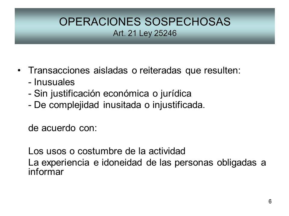 6 OPERACIONES SOSPECHOSAS Art. 21 Ley 25246 Transacciones aisladas o reiteradas que resulten: - Inusuales - Sin justificación económica o jurídica - D
