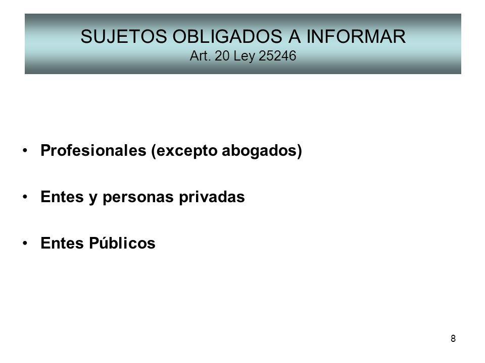 8 SUJETOS OBLIGADOS A INFORMAR Art. 20 Ley 25246 Profesionales (excepto abogados) Entes y personas privadas Entes Públicos