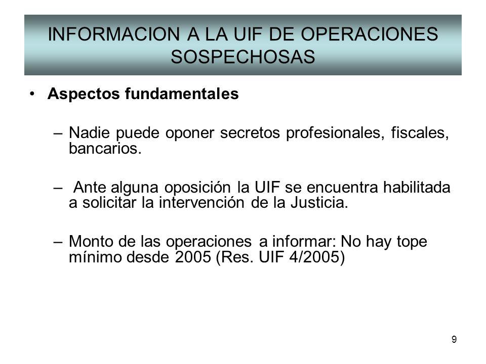 9 INFORMACION A LA UIF DE OPERACIONES SOSPECHOSAS Aspectos fundamentales –Nadie puede oponer secretos profesionales, fiscales, bancarios. – Ante algun