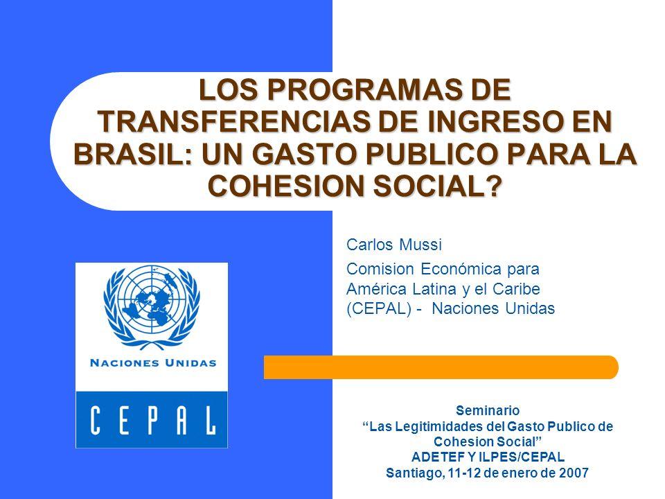 LOS PROGRAMAS DE TRANSFERENCIAS DE INGRESO EN BRASIL: UN GASTO PUBLICO PARA LA COHESION SOCIAL? Carlos Mussi Comision Económica para América Latina y