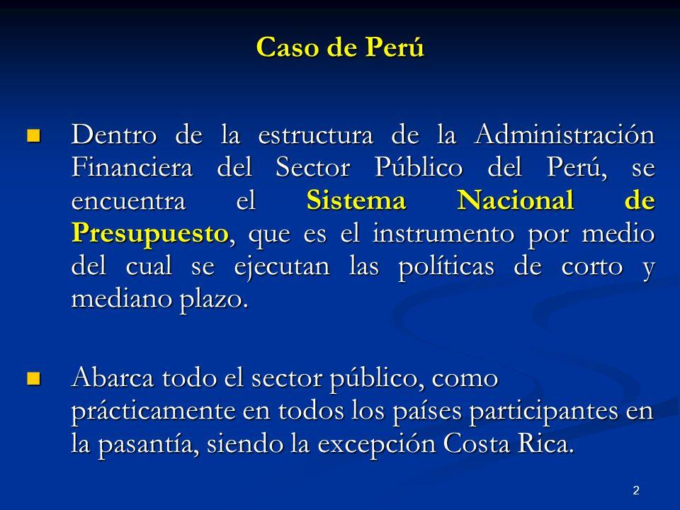 2 Caso de Perú Dentro de la estructura de la Administración Financiera del Sector Público del Perú, se encuentra el Sistema Nacional de Presupuesto, que es el instrumento por medio del cual se ejecutan las políticas de corto y mediano plazo.