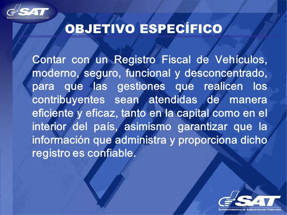OBJETIVO ESPECÍFICO Contar con un Registro Fiscal de Vehículos, moderno, seguro, funcional y desconcentrado, para que las gestiones que realicen los c