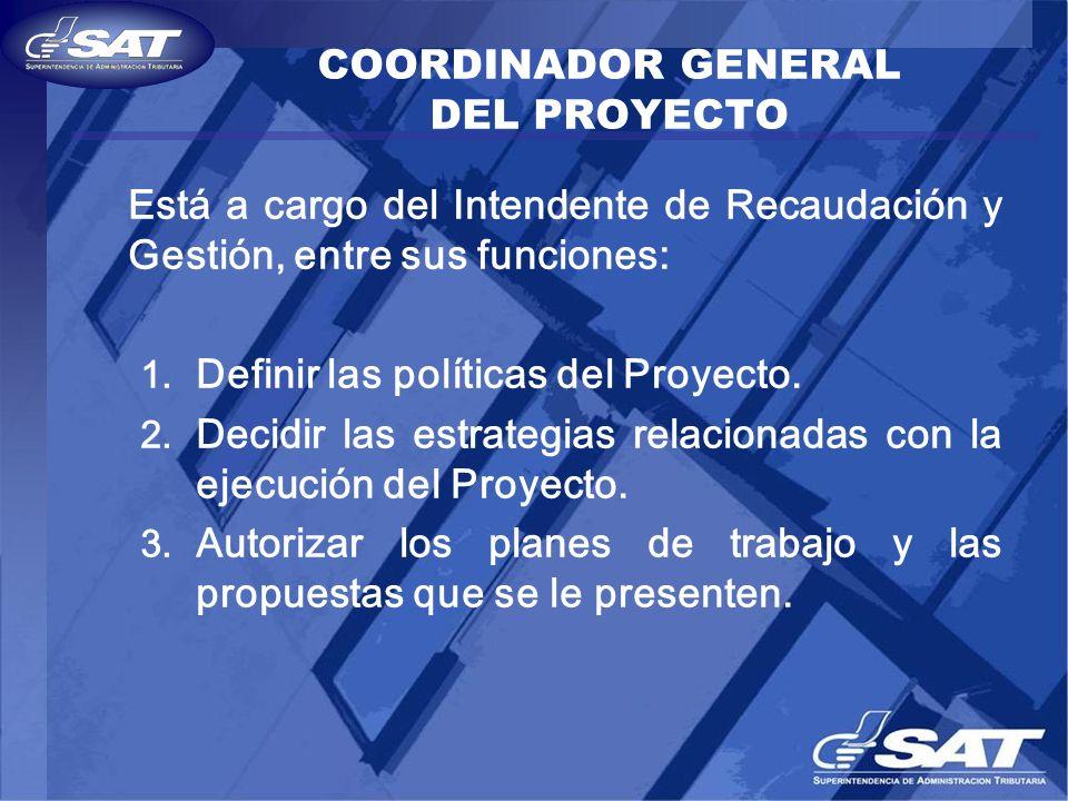 COORDINADOR GENERAL DEL PROYECTO Está a cargo del Intendente de Recaudación y Gestión, entre sus funciones: 1. Definir las políticas del Proyecto. 2.