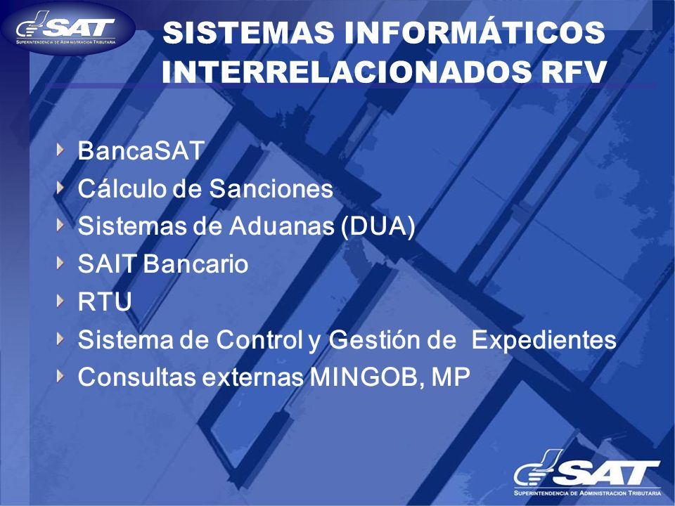SISTEMAS INFORMÁTICOS INTERRELACIONADOS RFV BancaSAT Cálculo de Sanciones Sistemas de Aduanas (DUA) SAIT Bancario RTU Sistema de Control y Gestión de