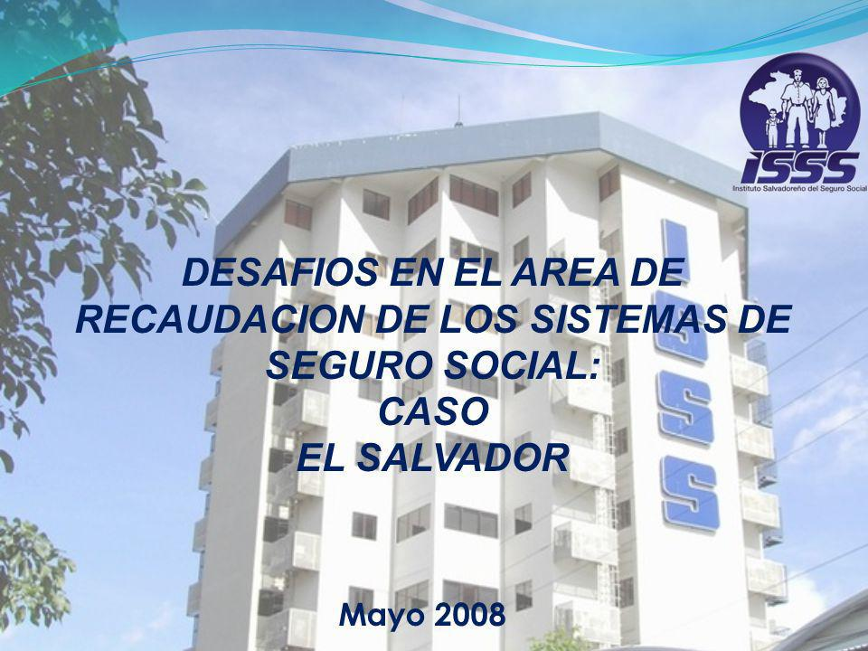 Mayo 2008 DESAFIOS EN EL AREA DE RECAUDACION DE LOS SISTEMAS DE SEGURO SOCIAL: CASO EL SALVADOR