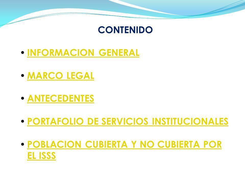 CONTENIDO INFORMACION GENERAL MARCO LEGAL ANTECEDENTES PORTAFOLIO DE SERVICIOS INSTITUCIONALES POBLACION CUBIERTA Y NO CUBIERTA POR EL ISSS POBLACION CUBIERTA Y NO CUBIERTA POR EL ISSS