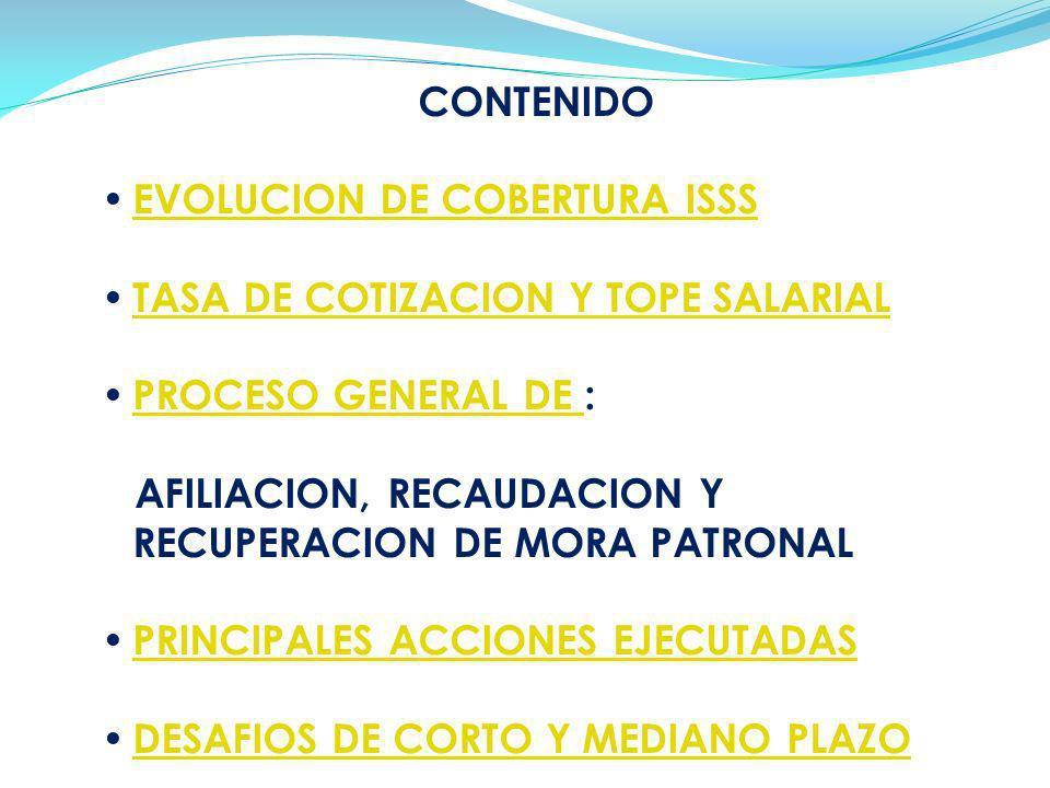 CONTENIDO EVOLUCION DE COBERTURA ISSS TASA DE COTIZACION Y TOPE SALARIAL PROCESO GENERAL DE : PROCESO GENERAL DE AFILIACION, RECAUDACION Y RECUPERACIO