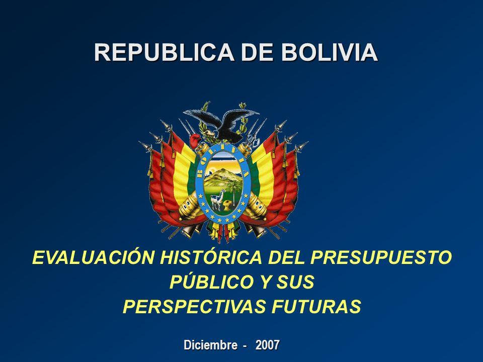 REPUBLICA DE BOLIVIA REPUBLICA DE BOLIVIA Diciembre - 2007 EVALUACIÓN HISTÓRICA DEL PRESUPUESTO PÚBLICO Y SUS PERSPECTIVAS FUTURAS