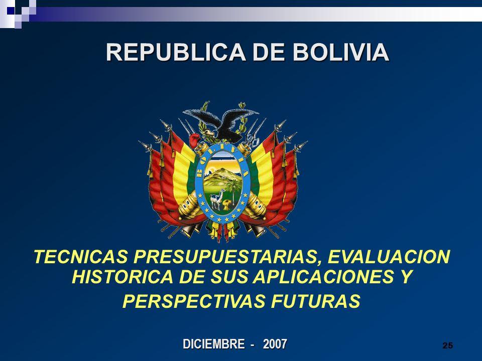 25 REPUBLICA DE BOLIVIA REPUBLICA DE BOLIVIA DICIEMBRE - 2007 TECNICAS PRESUPUESTARIAS, EVALUACION HISTORICA DE SUS APLICACIONES Y PERSPECTIVAS FUTURA