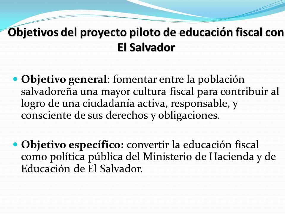 Objetivos del proyecto piloto de educación fiscal con El Salvador Objetivos del proyecto piloto de educación fiscal con El Salvador Objetivo general: