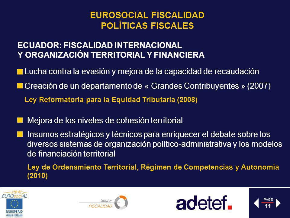 PAGE 11 ECUADOR: FISCALIDAD INTERNACIONAL Y ORGANIZACIÓN TERRITORIAL Y FINANCIERA Lucha contra la evasión y mejora de la capacidad de recaudación Creación de un departamento de « Grandes Contribuyentes » (2007) Ley Reformatoria para la Equidad Tributaria (2008) Mejora de los niveles de cohesión territorial Insumos estratégicos y técnicos para enriquecer el debate sobre los diversos sistemas de organización político-administrativa y los modelos de financiación territorial Ley de Ordenamiento Territorial, Régimen de Competencias y Autonomía (2010) EUROSOCIAL FISCALIDAD POLÍTICAS FISCALES