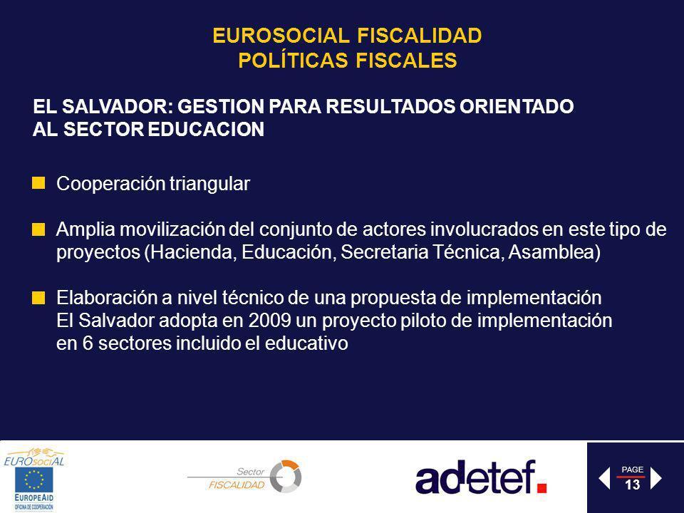 PAGE 13 EL SALVADOR: GESTION PARA RESULTADOS ORIENTADO AL SECTOR EDUCACION Cooperación triangular Amplia movilización del conjunto de actores involucrados en este tipo de proyectos (Hacienda, Educación, Secretaria Técnica, Asamblea) Elaboración a nivel técnico de una propuesta de implementación El Salvador adopta en 2009 un proyecto piloto de implementación en 6 sectores incluido el educativo EUROSOCIAL FISCALIDAD POLÍTICAS FISCALES
