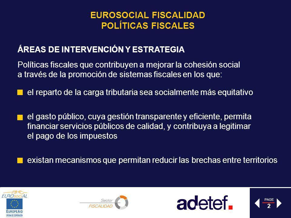 PAGE 3 IDENTIFICAR Los temas centrales para la cohesión social en América Latina y el aporte de la experiencia europea SENSIBILIZAR Actores, que influyen en la definición de la agenda de reformas en América Latina (AA.PP, sociedad Civil, parlamentarios) sobre la contribución de las Finanzas Públicas a la cohesión social ACOMPAÑAR a los colegas involucrados en reformas en los ámbitos en los que el aporte de EURosociAL pueda tener un mayor valor agregado ÁREAS DE INTERVENCIÓN Y ESTRATEGIA EUROSOCIAL FISCALIDAD POLÍTICAS FISCALES