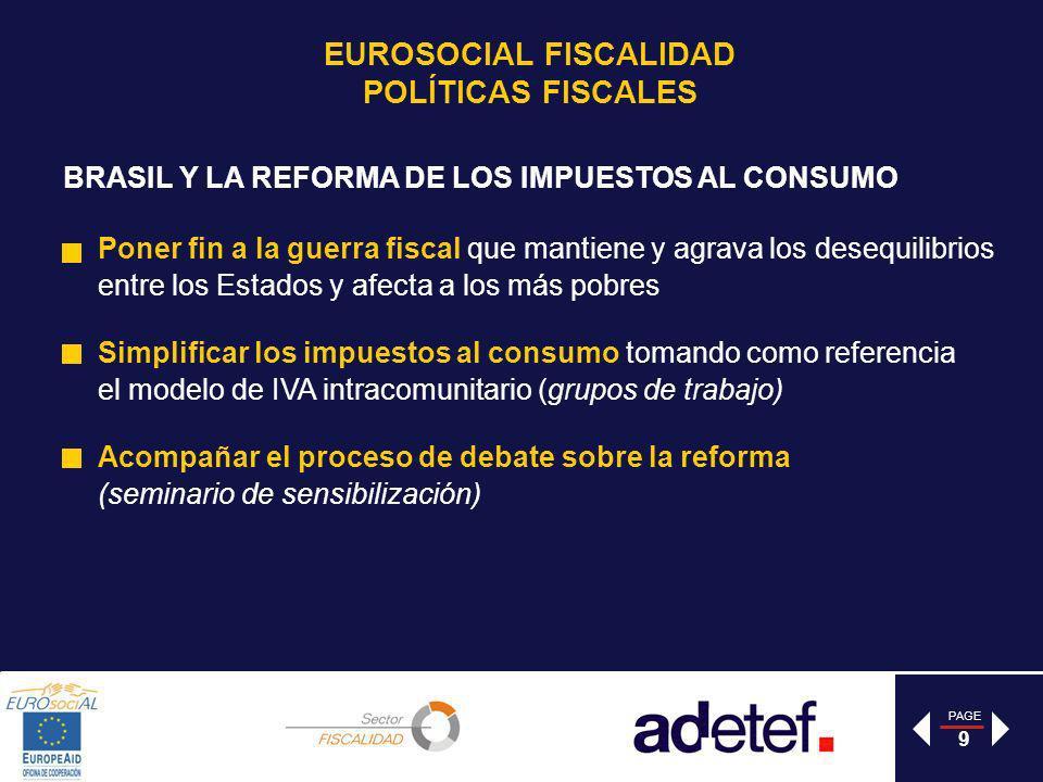 PAGE 9 Poner fin a la guerra fiscal que mantiene y agrava los desequilibrios entre los Estados y afecta a los más pobres Simplificar los impuestos al consumo tomando como referencia el modelo de IVA intracomunitario (grupos de trabajo) Acompañar el proceso de debate sobre la reforma (seminario de sensibilización) BRASIL Y LA REFORMA DE LOS IMPUESTOS AL CONSUMO EUROSOCIAL FISCALIDAD POLÍTICAS FISCALES