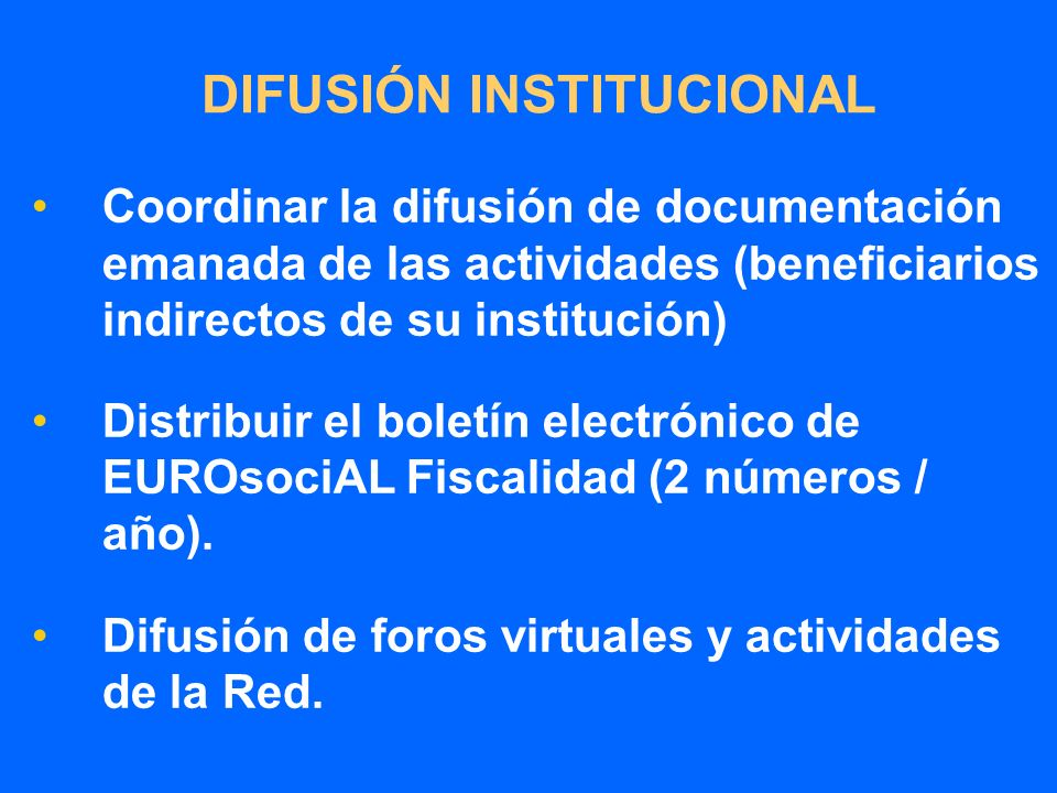 DIFUSIÓN INSTITUCIONAL Coordinar la difusión de documentación emanada de las actividades (beneficiarios indirectos de su institución) Distribuir el boletín electrónico de EUROsociAL Fiscalidad (2 números / año).