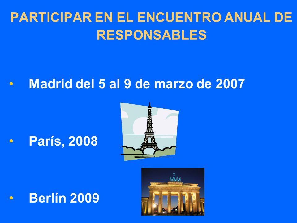 PARTICIPAR EN EL ENCUENTRO ANUAL DE RESPONSABLES Madrid del 5 al 9 de marzo de 2007 París, 2008 Berlín 2009