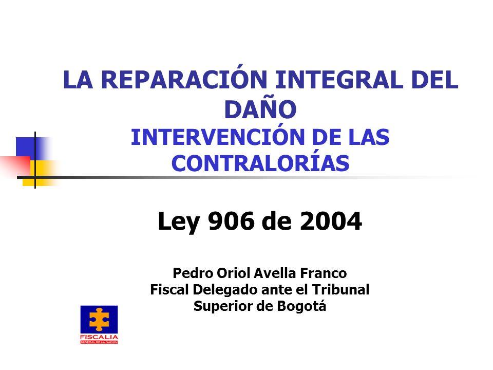 LA REPARACIÓN INTEGRAL DEL DAÑO INTERVENCIÓN DE LAS CONTRALORÍAS Ley 906 de 2004 Pedro Oriol Avella Franco Fiscal Delegado ante el Tribunal Superior d