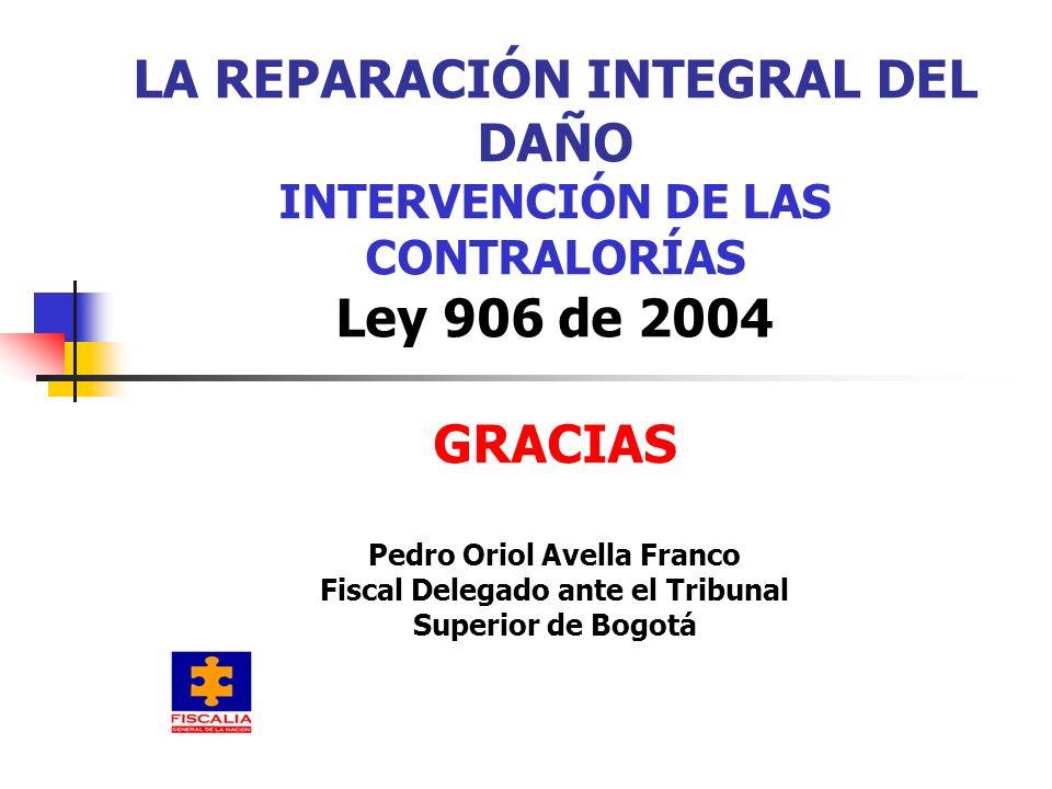 LA REPARACIÓN INTEGRAL DEL DAÑO INTERVENCIÓN DE LAS CONTRALORÍAS Ley 906 de 2004 GRACIAS Pedro Oriol Avella Franco Fiscal Delegado ante el Tribunal Su