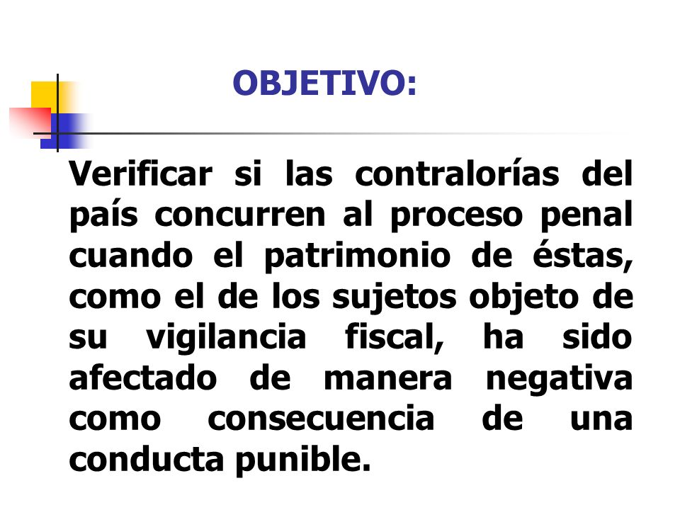 OBJETIVO: Verificar si las contralorías del país concurren al proceso penal cuando el patrimonio de éstas, como el de los sujetos objeto de su vigilan