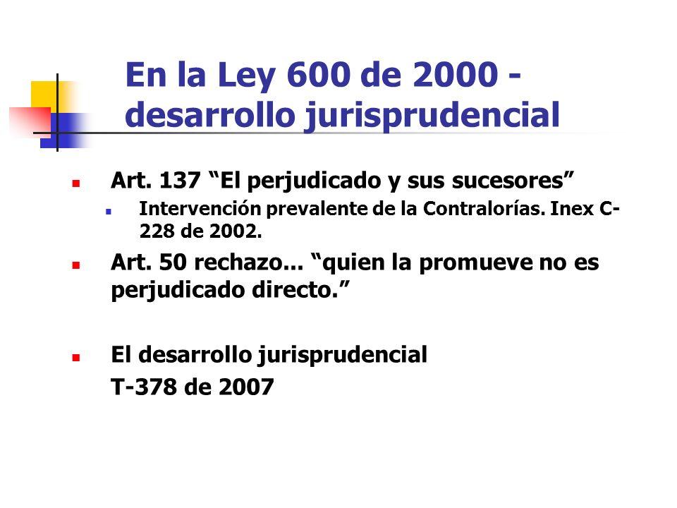 En la Ley 600 de 2000 - desarrollo jurisprudencial Art. 137 El perjudicado y sus sucesores Intervención prevalente de la Contralorías. Inex C- 228 de