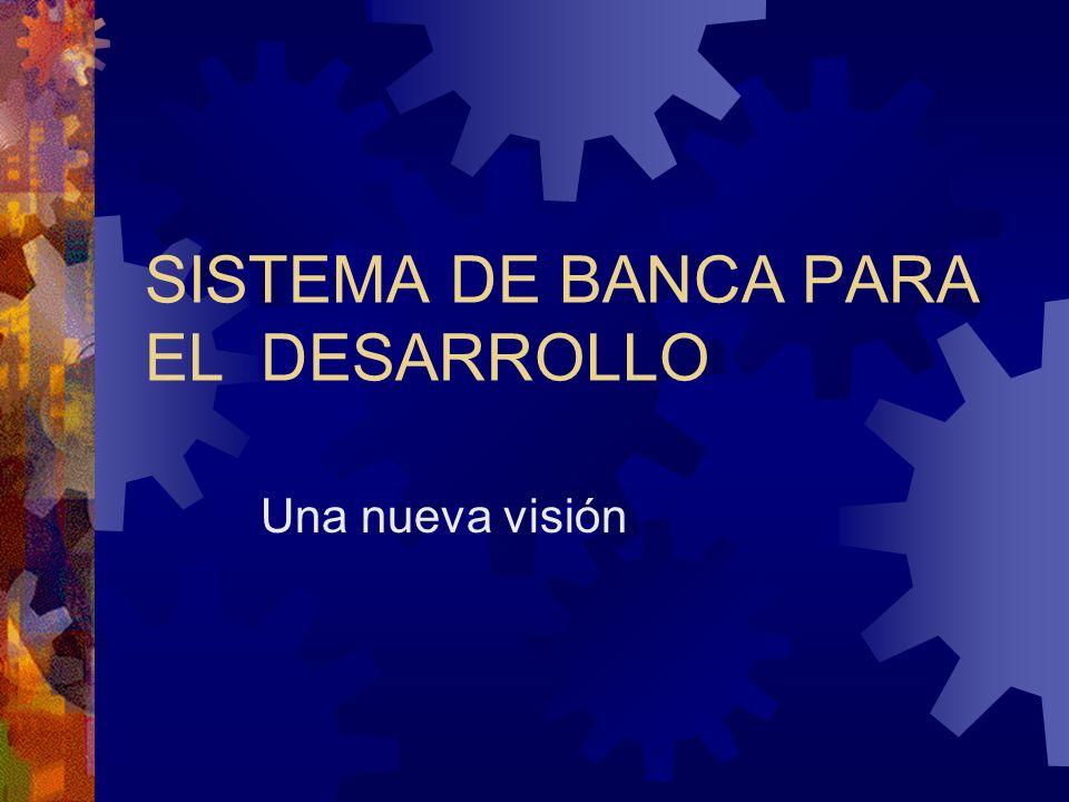 SISTEMA DE BANCA PARA EL DESARROLLO Una nueva visión