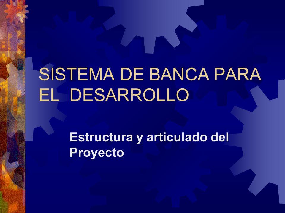SISTEMA DE BANCA PARA EL DESARROLLO Estructura y articulado del Proyecto