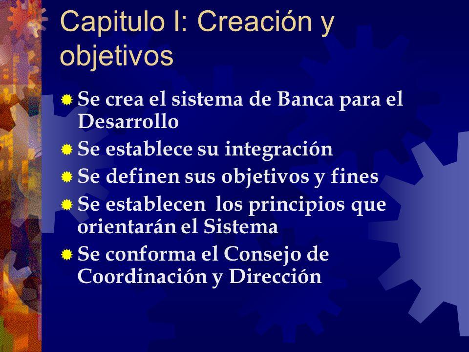 Capitulo I: Creación y objetivos Se crea el sistema de Banca para el Desarrollo Se establece su integración Se definen sus objetivos y fines Se establ