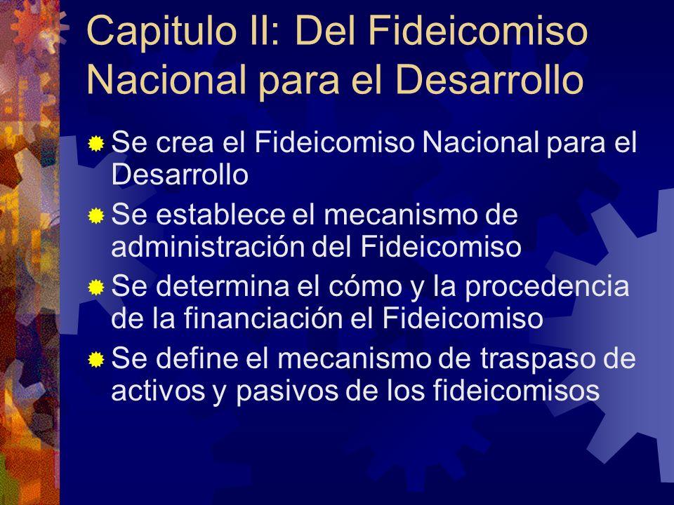 Capitulo II: Del Fideicomiso Nacional para el Desarrollo Se crea el Fideicomiso Nacional para el Desarrollo Se establece el mecanismo de administración del Fideicomiso Se determina el cómo y la procedencia de la financiación el Fideicomiso Se define el mecanismo de traspaso de activos y pasivos de los fideicomisos