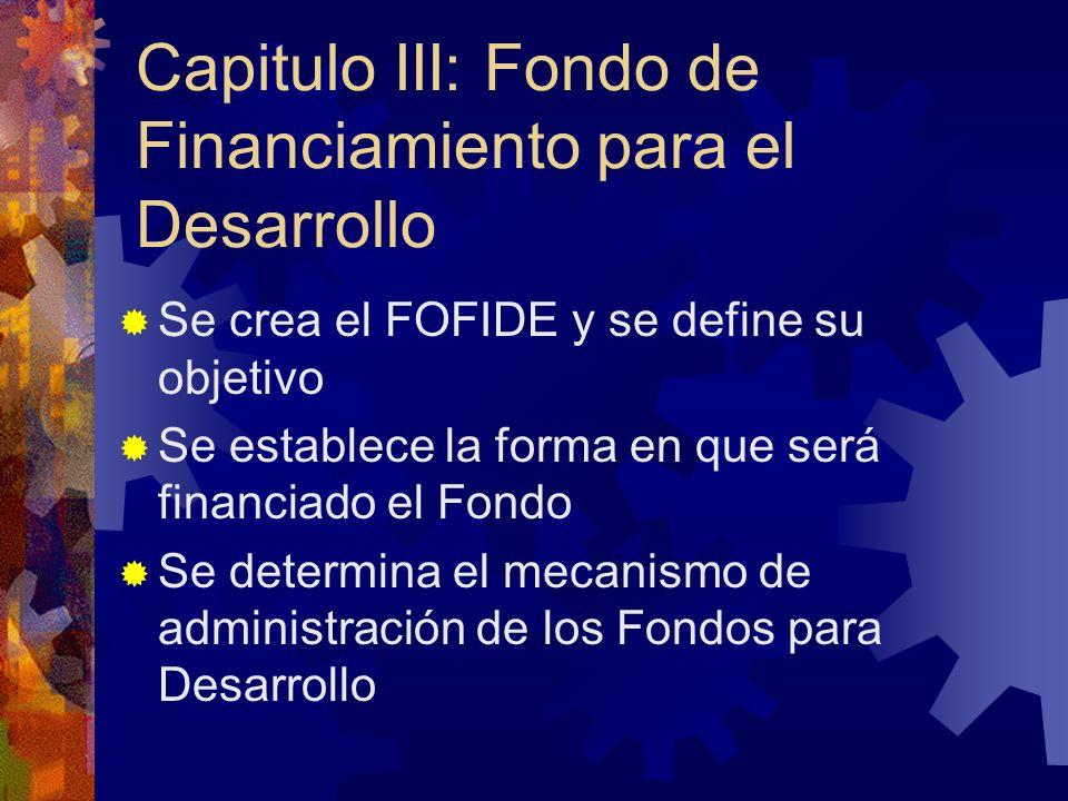 Capitulo III: Fondo de Financiamiento para el Desarrollo Se crea el FOFIDE y se define su objetivo Se establece la forma en que será financiado el Fondo Se determina el mecanismo de administración de los Fondos para Desarrollo