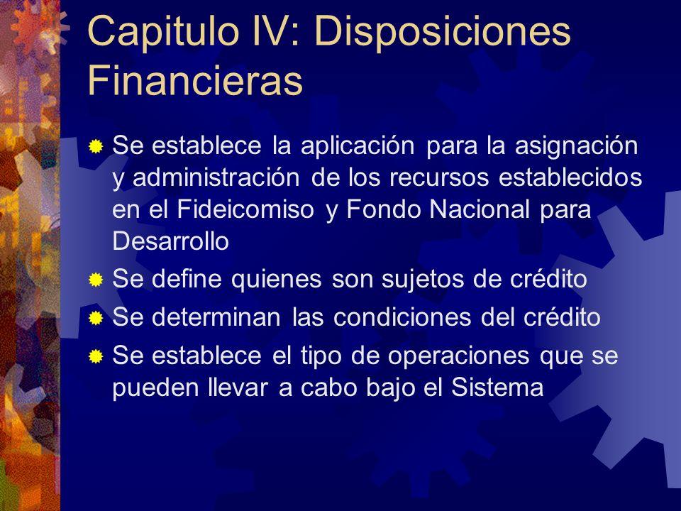 Capitulo IV: Disposiciones Financieras Se establece la aplicación para la asignación y administración de los recursos establecidos en el Fideicomiso y Fondo Nacional para Desarrollo Se define quienes son sujetos de crédito Se determinan las condiciones del crédito Se establece el tipo de operaciones que se pueden llevar a cabo bajo el Sistema
