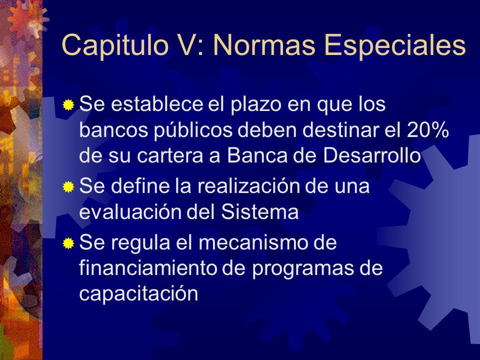 Capitulo V: Normas Especiales Se establece el plazo en que los bancos públicos deben destinar el 20% de su cartera a Banca de Desarrollo Se define la realización de una evaluación del Sistema Se regula el mecanismo de financiamiento de programas de capacitación