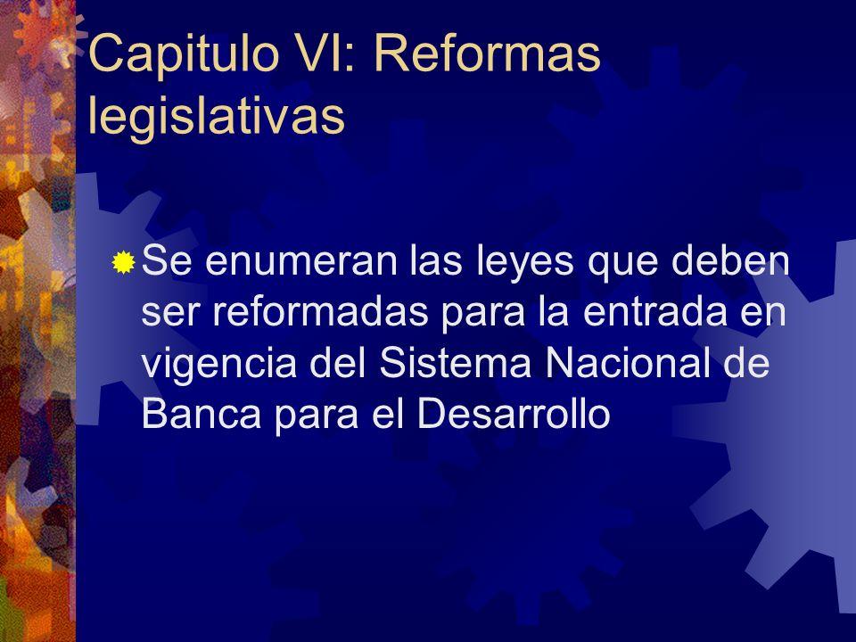 Capitulo VI: Reformas legislativas Se enumeran las leyes que deben ser reformadas para la entrada en vigencia del Sistema Nacional de Banca para el Desarrollo