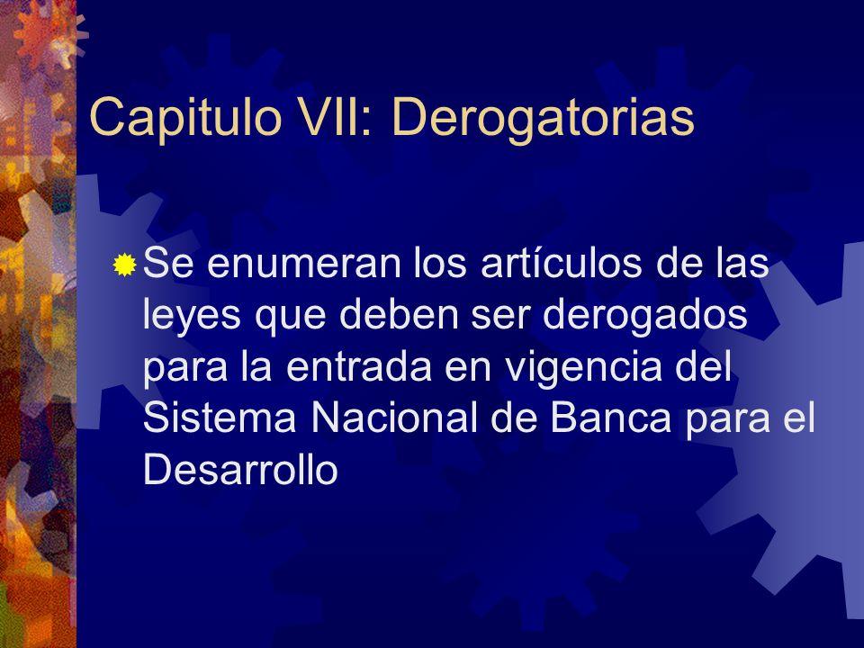 Capitulo VII: Derogatorias Se enumeran los artículos de las leyes que deben ser derogados para la entrada en vigencia del Sistema Nacional de Banca para el Desarrollo