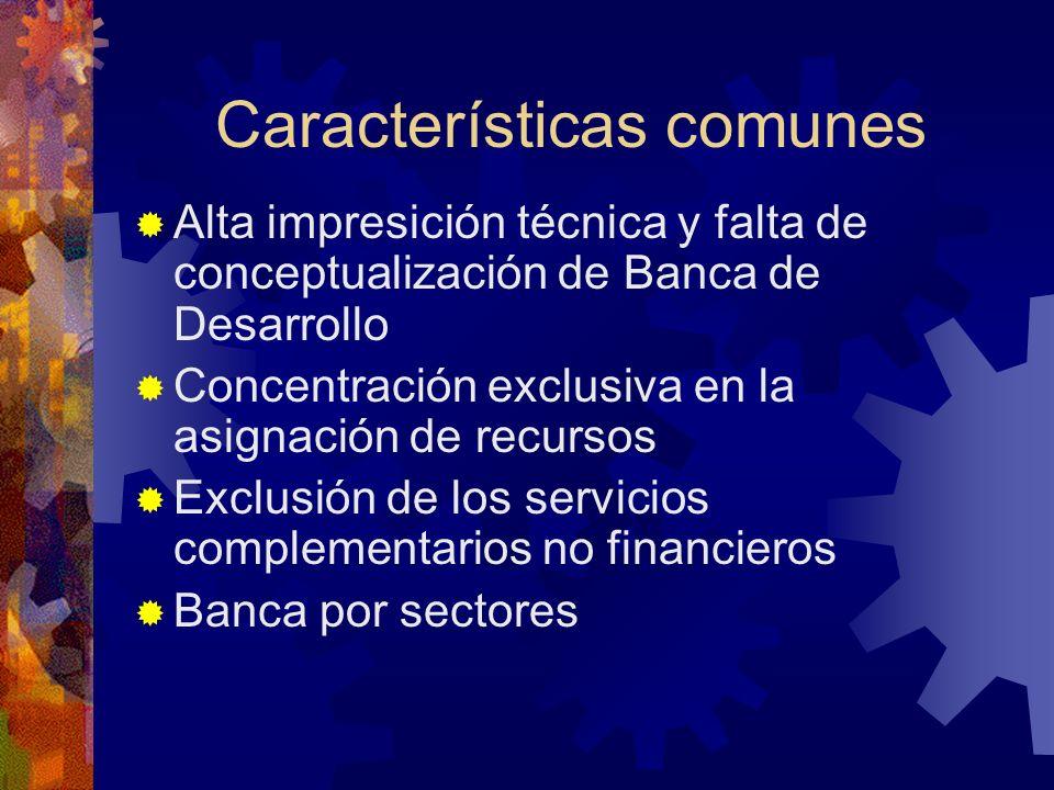Características comunes Alta impresición técnica y falta de conceptualización de Banca de Desarrollo Concentración exclusiva en la asignación de recursos Exclusión de los servicios complementarios no financieros Banca por sectores