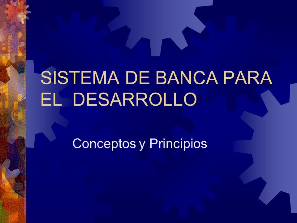 SISTEMA DE BANCA PARA EL DESARROLLO Conceptos y Principios